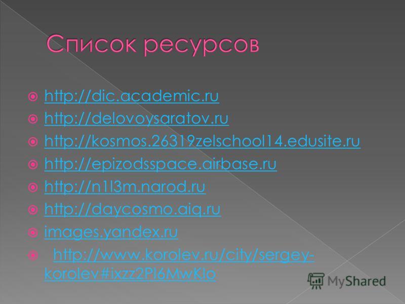 http://dic.academic.ru http://delovoysaratov.ru http://kosmos.26319zelschool14.edusite.ru http://epizodsspace.airbase.ru http://n1l3m.narod.ru http://daycosmo.aiq.ru images.yandex.ru http://www.korolev.ru/city/sergey- korolev#ixzz2Pl6MwKlohttp://www.