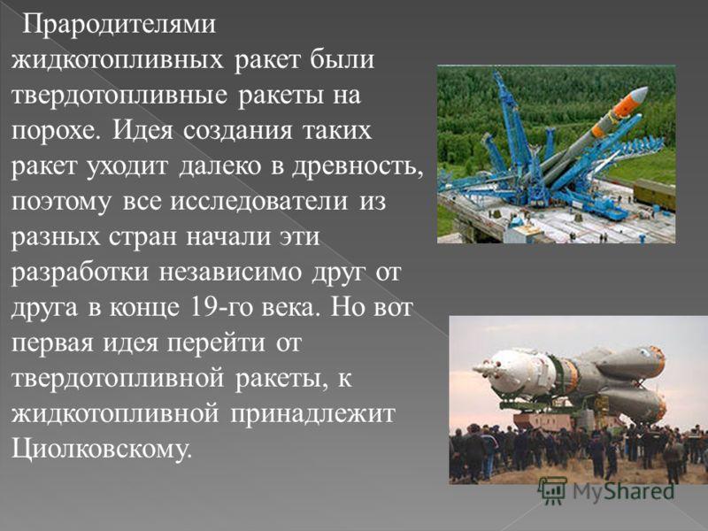 Прародителями жидкотопливных ракет были твердотопливные ракеты на порохе. Идея создания таких ракет уходит далеко в древность, поэтому все исследователи из разных стран начали эти разработки независимо друг от друга в конце 19-го века. Но вот первая