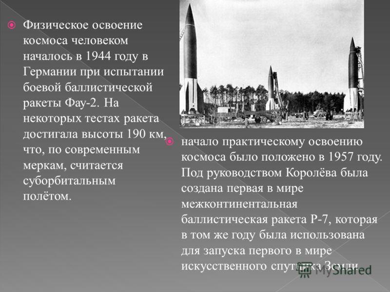 Физическое освоение космоса человеком началось в 1944 году в Германии при испытании боевой баллистической ракеты Фау-2. На некоторых тестах ракета достигала высоты 190 км, что, по современным меркам, считается суборбитальным полётом. начало практичес