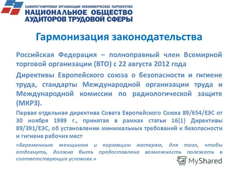 Гармонизация законодательства Российская Федерация – полноправный член Всемирной торговой организации (ВТО) с 22 августа 2012 года Директивы Европейского союза о безопасности и гигиене труда, стандарты Международной организации труда и Международной