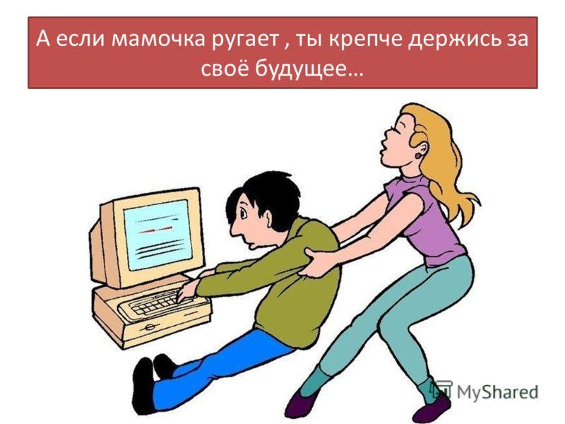 А если мамочка ругает, ты крепче держись за своё будущее…