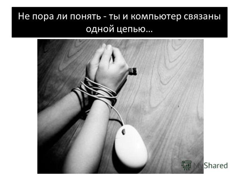 Не пора ли понять - ты и компьютер связаны одной цепью…