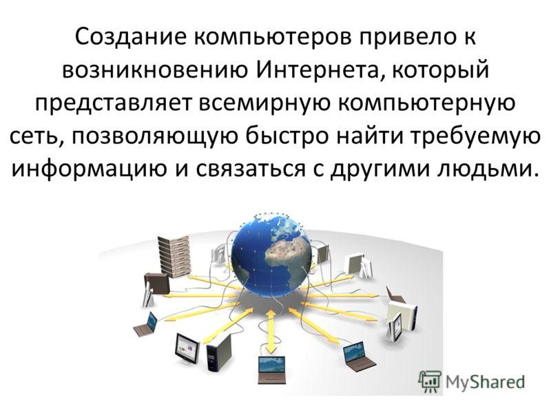 Создание компьютеров привело к возникновению Интернета, который представляет всемирную компьютерную сеть, позволяющую быстро найти требуемую информацию и связаться с другими людьми.