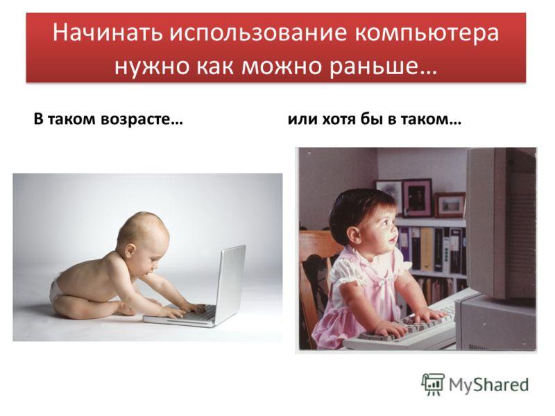 Начинать использование компьютера нужно как можно раньше… В таком возрасте…или хотя бы в таком…