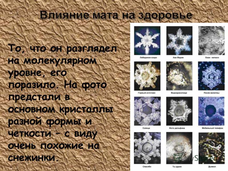 То, что он разглядел на молекулярном уровне, его поразило. На фото предстали в основном кристаллы разной формы и четкости – с виду очень похожие на снежинки.