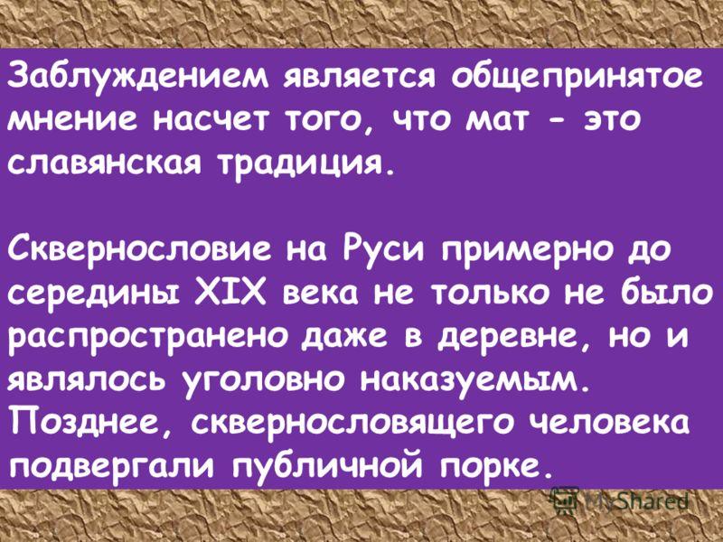 Заблуждением является общепринятое мнение насчет того, что мат - это славянская традиция. Сквернословие на Руси примерно до середины XIX века не только не было распространено даже в деревне, но и являлось уголовно наказуемым. Позднее, сквернословящег