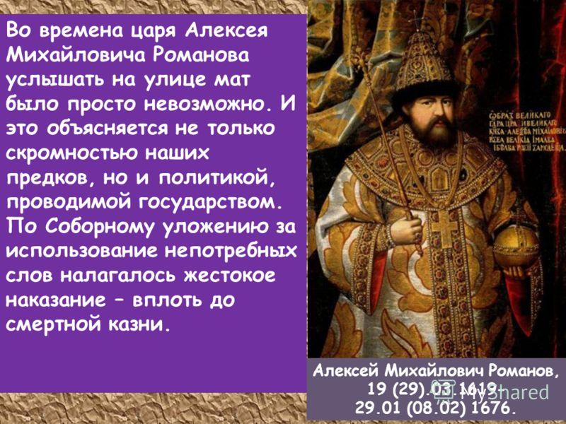 Во времена царя Алексея Михайловича Романова услышать на улице мат было просто невозможно. И это объясняется не только скромностью наших предков, но и политикой, проводимой государством. По Соборному уложению за использование непотребных слов налагал