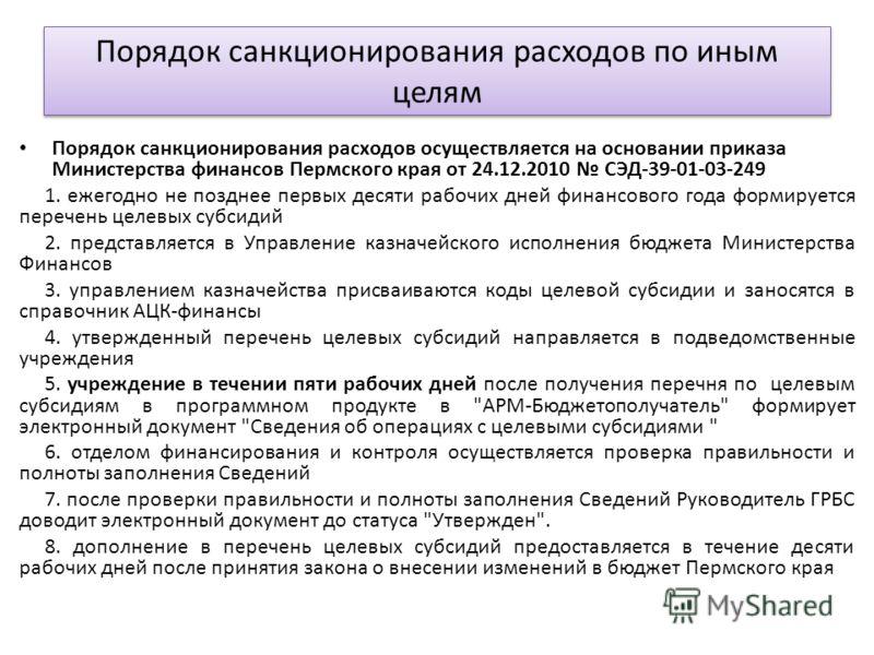 Порядок санкционирования расходов осуществляется на основании приказа Министерства финансов Пермского края от 24.12.2010 СЭД-39-01-03-249 1. ежегодно не позднее первых десяти рабочих дней финансового года формируется перечень целевых субсидий 2. пред