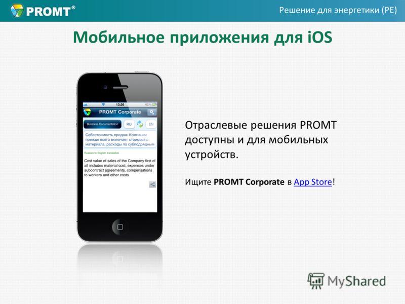 Мобильное приложения для iOS Отраслевые решения PROMT доступны и для мобильных устройств. Ищите PROMT Corporate в App Store!App Store Решение для энергетики (PE)