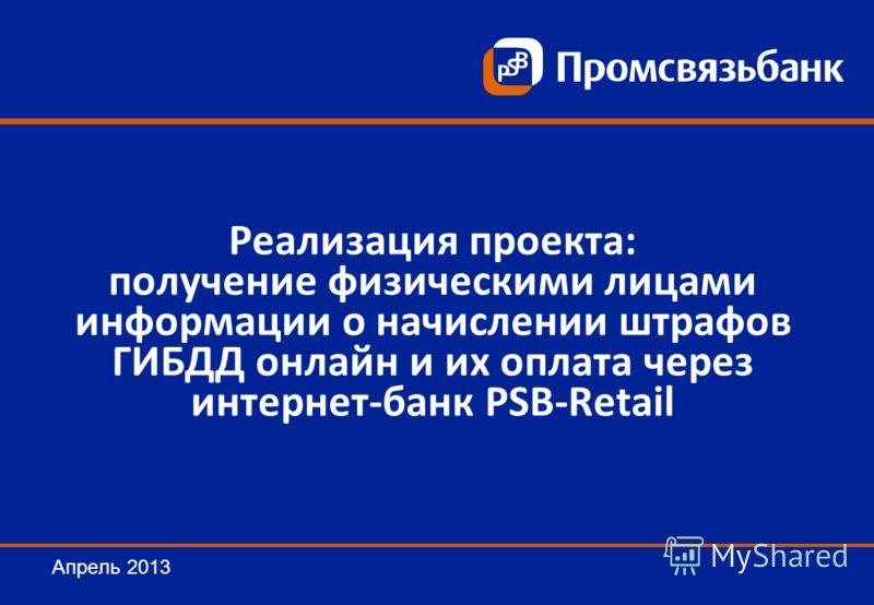 Реализация проекта: получение физическими лицами информации о начислении штрафов ГИБДД онлайн и их оплата через интернет-банк PSB-Retail Апрель 2013