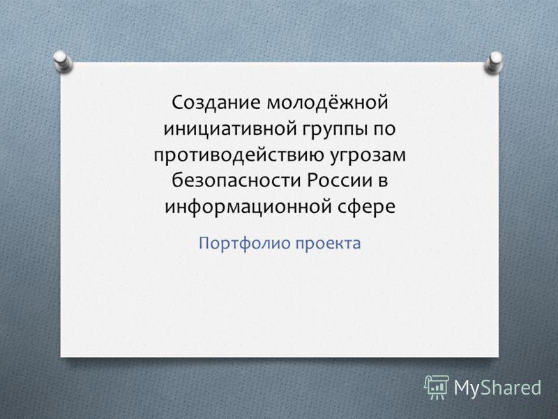Создание молодёжной инициативной группы по противодействию угрозам безопасности России в информационной сфере Портфолио проекта