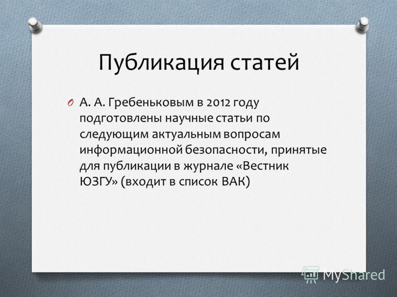 Публикация статей O А. А. Гребеньковым в 2012 году подготовлены научные статьи по следующим актуальным вопросам информационной безопасности, принятые для публикации в журнале «Вестник ЮЗГУ» (входит в список ВАК)