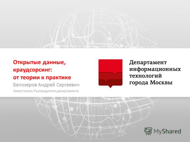 Открытые данные, краудсорсинг: от теории к практике Белозеров Андрей Сергеевич Заместитель Руководителя департамента