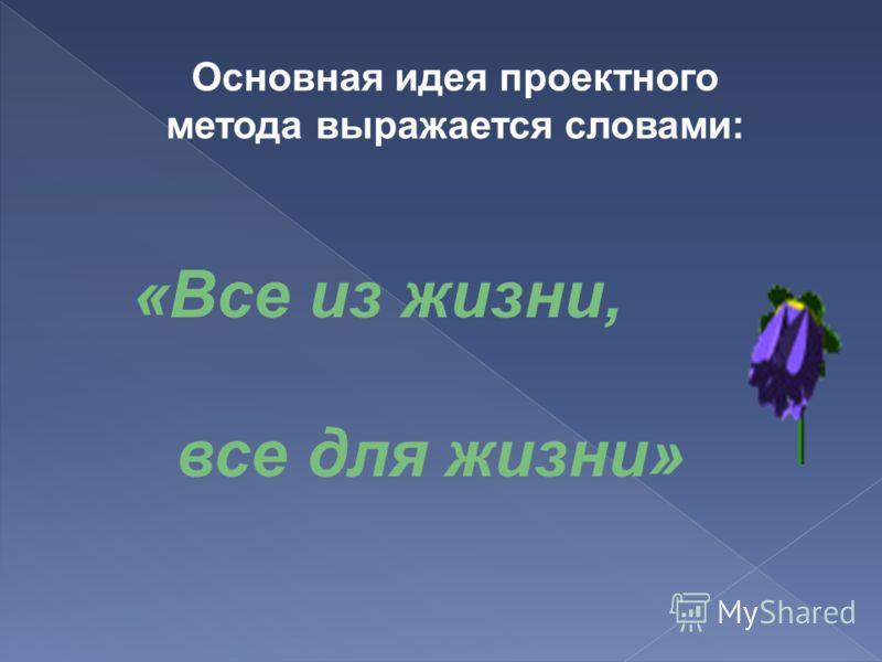 Основная идея проектного метода выражается словами: «Все из жизни, все для жизни»