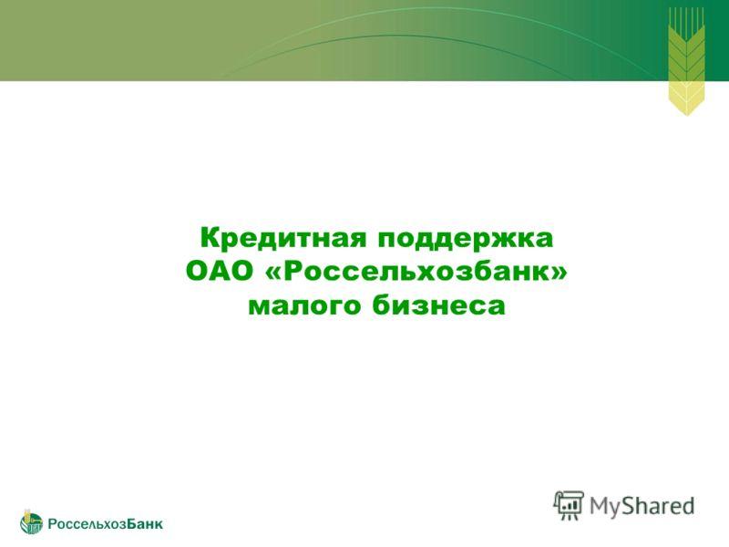 Кредитная поддержка ОАО «Россельхозбанк» малого бизнеса