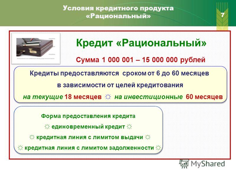 7 Условия кредитного продукта «Рациональный» Кредит «Рациональный» Сумма 1 000 001 – 15 000 000 рублей Кредиты предоставляются сроком от 6 до 60 месяцев в зависимости от целей кредитования на текущие 18 месяцев на инвестиционные 60 месяцев Кредиты пр