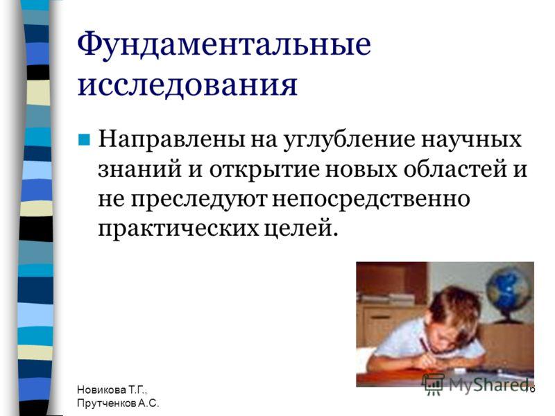 Новикова Т.Г., Прутченков А.С. 16 Фундаментальные исследования Направлены на углубление научных знаний и открытие новых областей и не преследуют непосредственно практических целей.