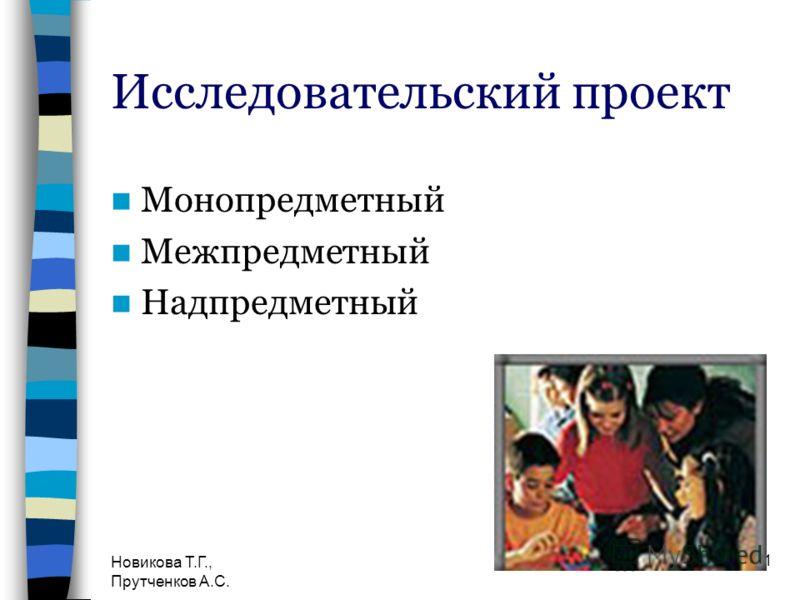 Новикова Т.Г., Прутченков А.С. 21 Исследовательский проект Монопредметный Межпредметный Надпредметный