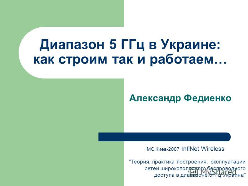 Диапазон 5 ГГц в Украине: как строим так и работаем… Александр Федиенко IMC Киев-2007 InfiNet Wireless Теория, практика построения, эксплуатации сетей широкополосного беспроводного доступа в диапазоне 5ГГц Украина