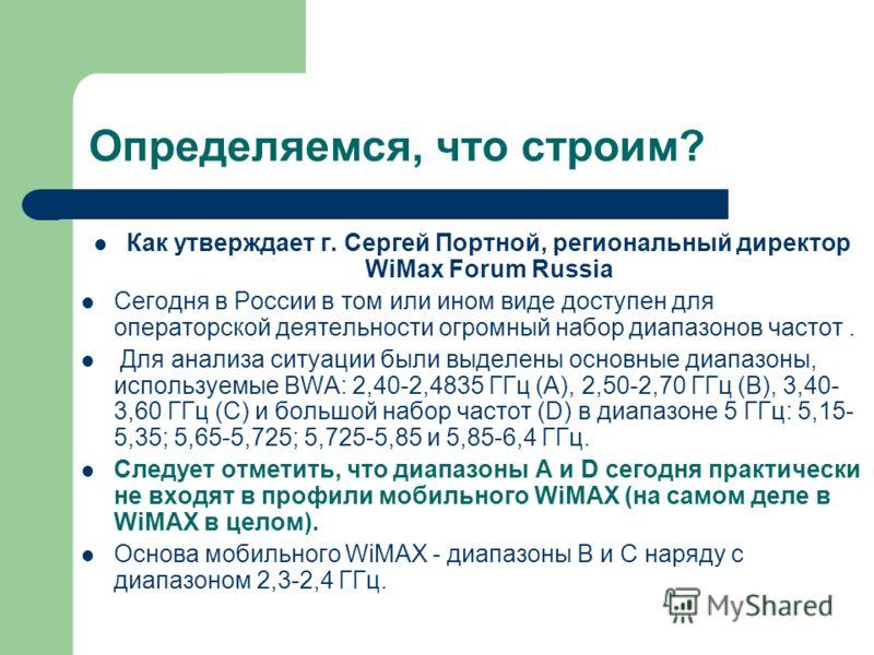 Определяемся, что строим? Как утверждает г. Сергей Портной, региональный директор WiMax Forum Russia Сегодня в России в том или ином виде доступен для операторской деятельности огромный набор диапазонов частот. Для анализа ситуации были выделены осно