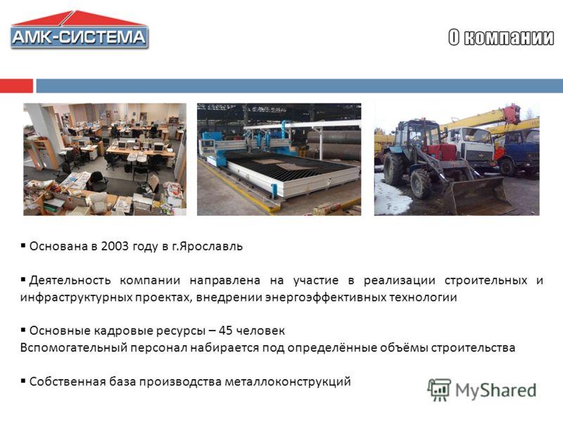 Основана в 2003 году в г.Ярославль Деятельность компании направлена на участие в реализации строительных и инфраструктурных проектах, внедрении энергоэффективных технологии Основные кадровые ресурсы – 45 человек Вспомогательный персонал набирается по