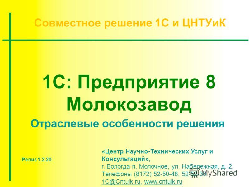 1С: Предприятие 8 Молокозавод Совместное решение 1С и ЦНТУиК «Центр Научно-Технических Услуг и Консультаций», г. Вологда п. Молочное, ул. Набережная, д. 2. Телефоны (8172) 52-50-48, 52-52-30 1C@Cntuik.ru, www.cntuik.ru 1C@Cntuik.ruwww.cntuik.ru Отрас