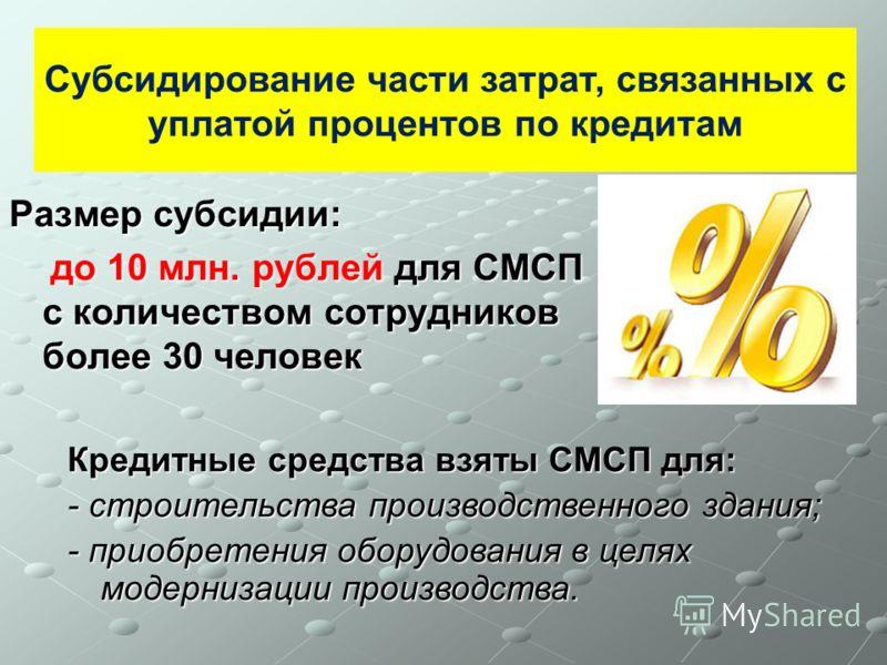 Размер субсидии: до 10 млн. рублей для СМСП с количеством сотрудников более 30 человек до 10 млн. рублей для СМСП с количеством сотрудников более 30 человек Субсидирование части затрат, связанных с уплатой процентов по кредитам Кредитные средства взя