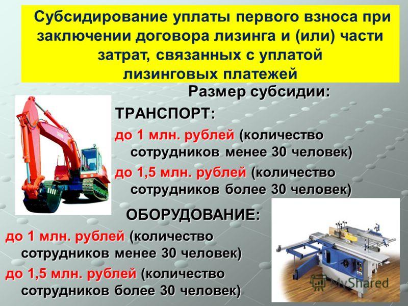 Размер субсидии: ТРАНСПОРТ: до 1 млн. рублей (количество сотрудников менее 30 человек) до 1,5 млн. рублей (количество сотрудников более 30 человек) Субсидирование уплаты первого взноса при заключении договора лизинга и (или) части затрат, связанных с