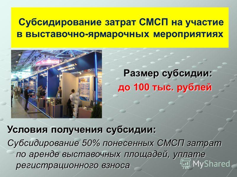 Размер субсидии: до 100 тыс. рублей до 100 тыс. рублей Субсидирование затрат СМСП на участие в выставочно-ярмарочных мероприятиях Условия получения субсидии: Субсидирование 50% понесенных СМСП затрат по аренде выставочных площадей, уплате регистрацио