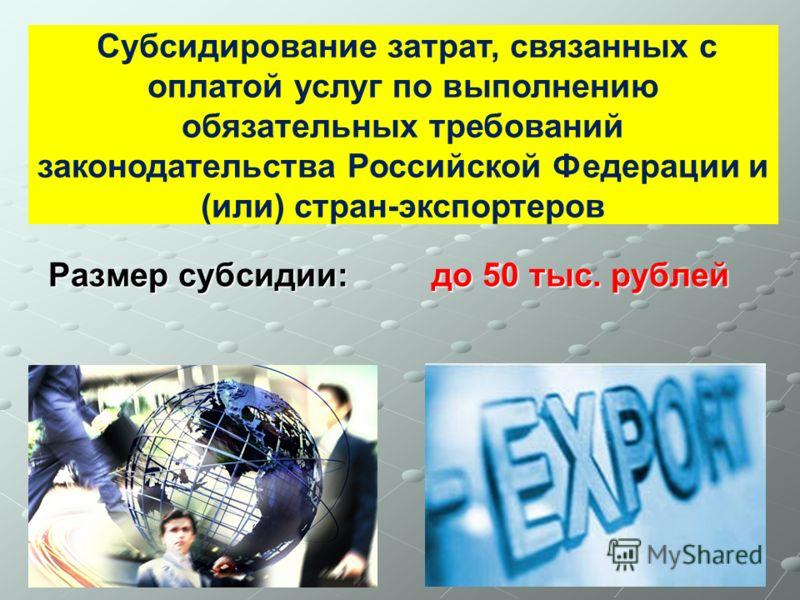 Размер субсидии: до 50 тыс. рублей Субсидирование затрат, связанных с оплатой услуг по выполнению обязательных требований законодательства Российской Федерации и (или) стран-экспортеров