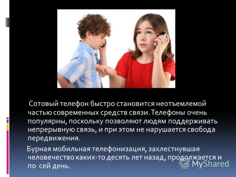 Сотовый телефон быстро становится неотъемлемой частью современных средств связи. Телефоны очень популярны, поскольку позволяют людям поддерживать непрерывную связь, и при этом не нарушается свобода передвижения. Бурная мобильная телефонизация, захлес