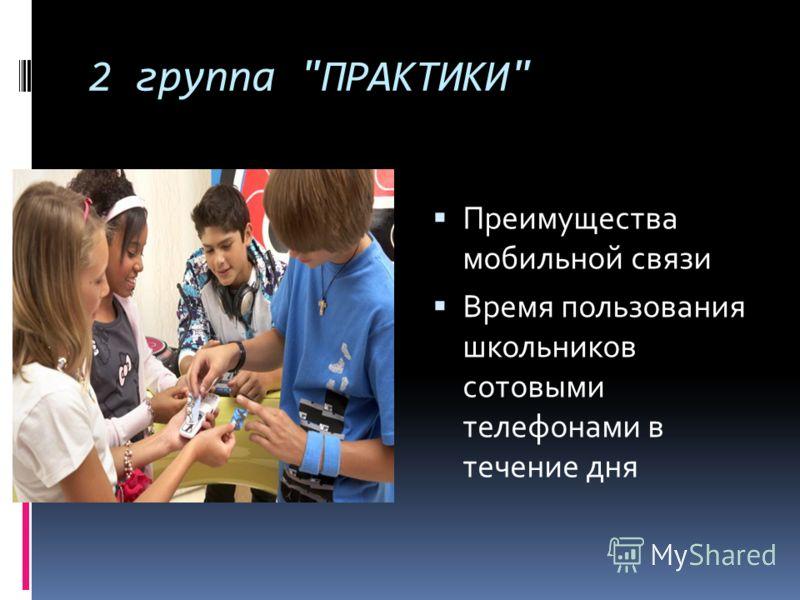 2 группа ПРАКТИКИ Преимущества мобильной связи Время пользования школьников сотовыми телефонами в течение дня
