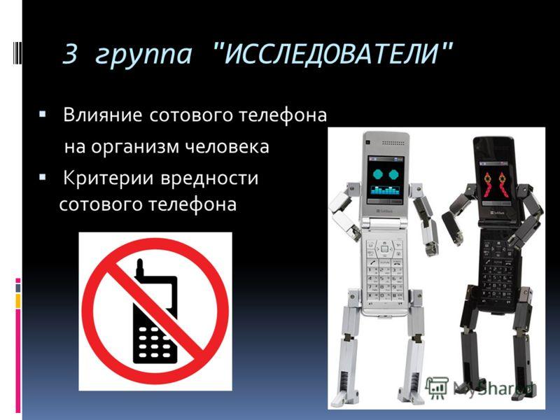 3 группа ИССЛЕДОВАТЕЛИ Влияние сотового телефона на организм человека Критерии вредности сотового телефона