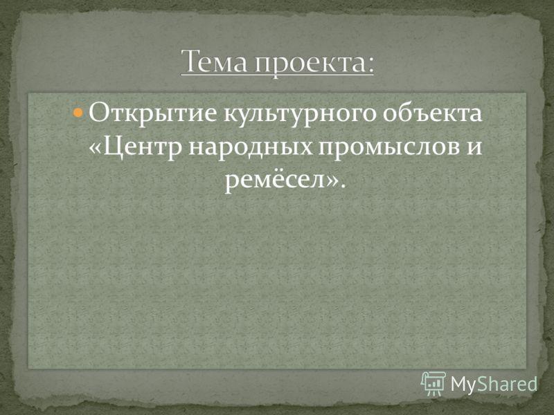 Открытие культурного объекта «Центр народных промыслов и ремёсел».