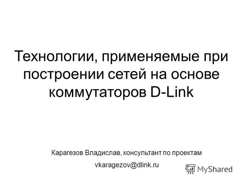 Технологии, применяемые при построении сетей на основе коммутаторов D-Link Карагезов Владислав, консультант по проектам vkaragezov@dlink.ru