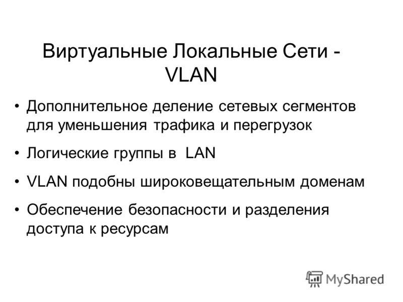Дополнительное деление сетевых сегментов для уменьшения трафика и перегрузок Логические группы в LAN VLAN подобны широковещательным доменам Обеспечение безопасности и разделения доступа к ресурсам Виртуальные Локальные Сети - VLAN