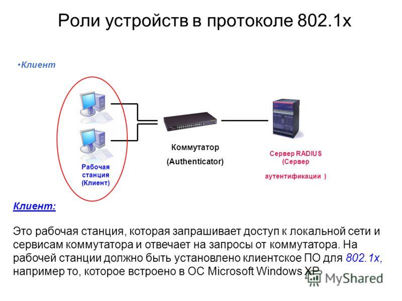Роли устройств в протоколе 802.1x Клиент: Это рабочая станция, которая запрашивает доступ к локальной сети и сервисам коммутатора и отвечает на запросы от коммутатора. На рабочей станции должно быть установлено клиентское ПО для 802.1x, например то,