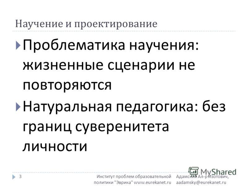 Научение и проектирование Адамский Ал - р Изотович, aadamsky@eurekanet.ru Институт проблем образовательной политики