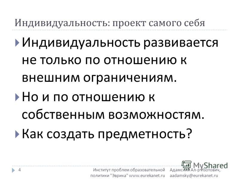 Индивидуальность : проект самого себя Адамский Ал - р Изотович, aadamsky@eurekanet.ru Институт проблем образовательной политики