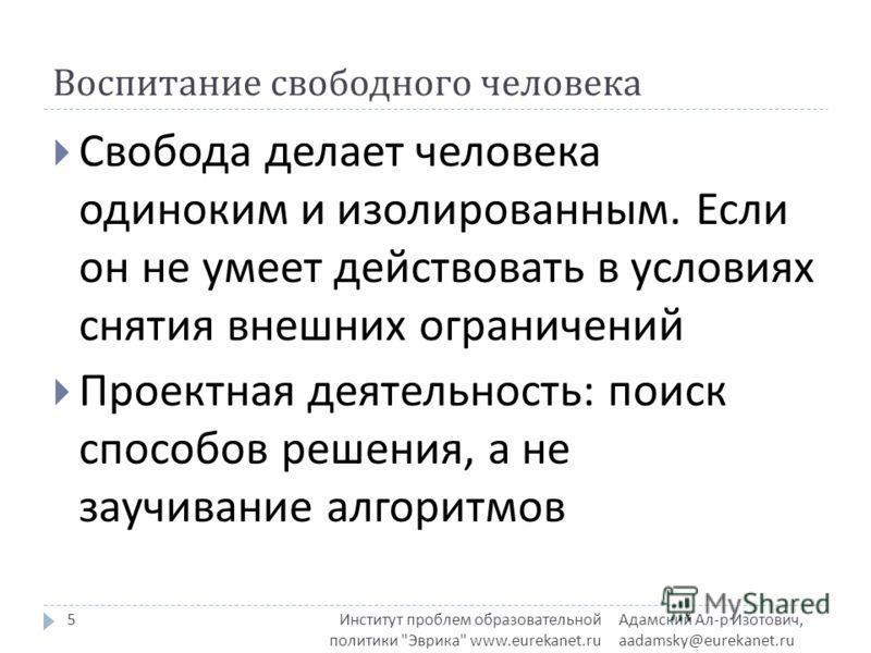 Воспитание свободного человека Адамский Ал - р Изотович, aadamsky@eurekanet.ru Институт проблем образовательной политики