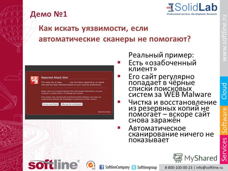 Демо 1 Реальный пример: Есть «озабоченный клиент» Его сайт регулярно попадает в чёрные списки поисковых систем за WEB Malware Чистка и восстановление из резервных копий не помогает – вскоре сайт снова заражён Автоматическое сканирование ничего не пок