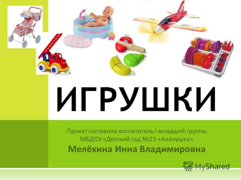 Проект составила воспитатель I младшей группы МБДОУ «Детский сад 23 «Алёнушка» Мелёхина Инна Владимировна ИГРУШКИ