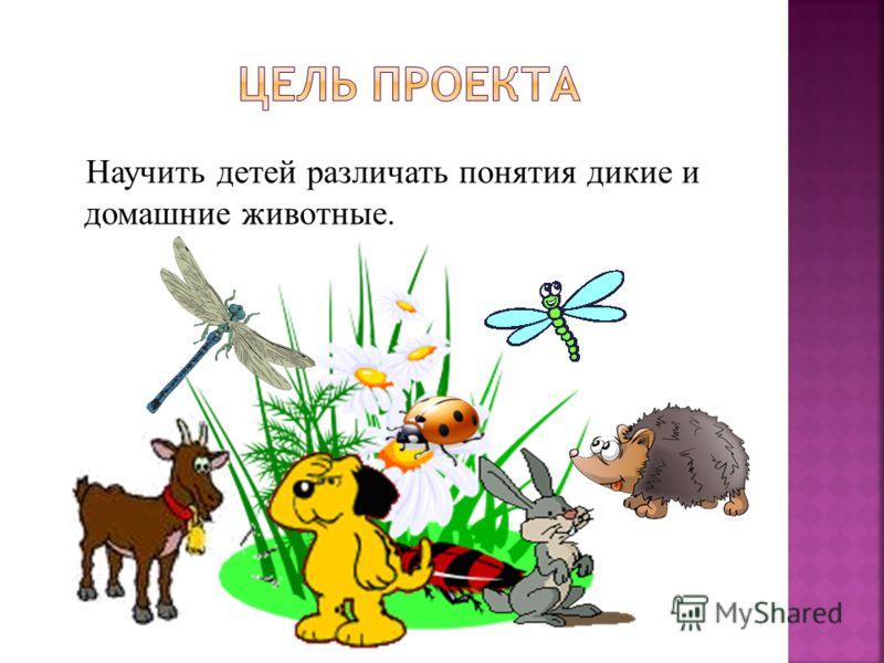 Научить детей различать понятия дикие и домашние животные.