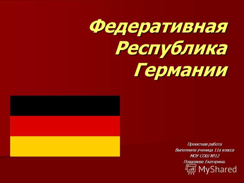 Федеративная Республика Германии Проектная работа Выполнила ученица 11а класса МОУ СОШ 12 Поваляева Екатерина.