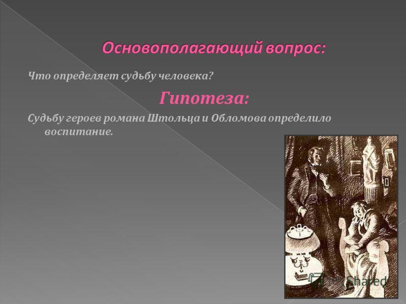 Что определяет судьбу человека? Гипотеза: Судьбу героев романа Штольца и Обломова определило воспитание.