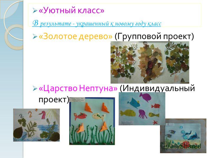«Уютный класс» В результате - украшенный к новому году класс «Золотое дерево» (Групповой проект) «Царство Нептуна» (Индивидуальный проект)