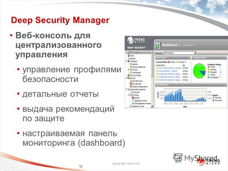 Copyright 2009 Trend Micro Inc. Deep Security Manager Веб-консоль для централизованного управления управление профилями безопасности детальные отчеты выдача рекомендаций по защите настраиваемая панель мониторинга (dashboard) 16