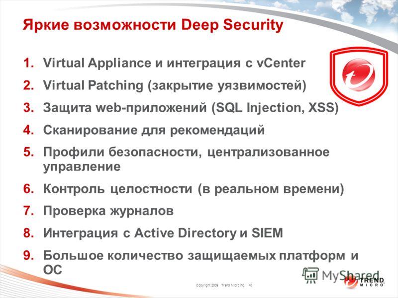 Copyright 2009 Trend Micro Inc. Яркие возможности Deep Security 1.Virtual Appliance и интеграция с vCenter 2.Virtual Patching (закрытие уязвимостей) 3.Защита web-приложений (SQL Injection, XSS) 4.Сканирование для рекомендаций 5.Профили безопасности,