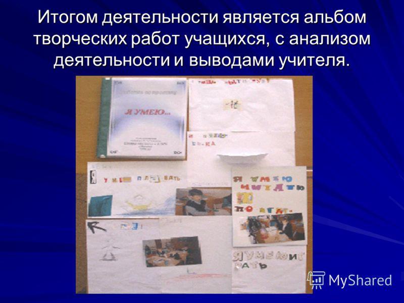 Итогом деятельности является альбом творческих работ учащихся, с анализом деятельности и выводами учителя.