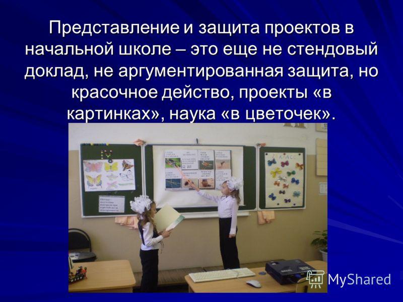 Представление и защита проектов в начальной школе – это еще не стендовый доклад, не аргументированная защита, но красочное действо, проекты «в картинках», наука «в цветочек».